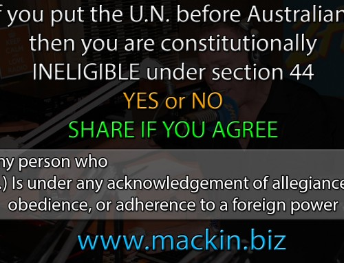 I believe that any politicians who put the U.N. before Australians is CONSTITUTIONALLY INELIGIBLE to be one under section 44.